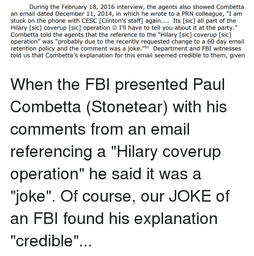 "Fbi, Party, and Phone: During the February 18, 2016 interview, the agents also showed Combetta  an email dated December 11, 2014, in which he wrote to a PRN colleague, ""I am  stuck on the phone with CESC [Clinton's staff] again.... Its [sic] all part of the  Hilary [sic] coverup [sic] operation I'll have to tell you about it at the party.""  Combetta told the agents that the reference to the ""Hilary [sic] coverup [sic]  operation"" was ""probably due to the recently requested change to a 60 day email  retention policy and the comment was a joke.""91 Department and FBI witnesses  told us that Combetta's explanation for this email seemed credible to them, given"