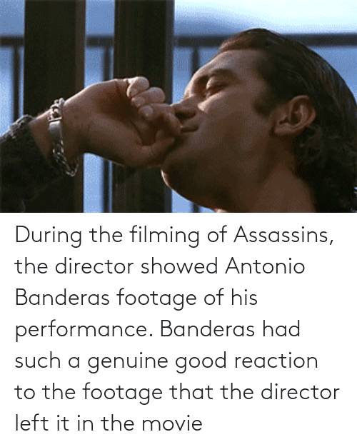 Good, Movie, and Antonio Banderas: During the filming of Assassins, the director showed Antonio Banderas footage of his performance. Banderas had such a genuine good reaction to the footage that the director left it in the movie