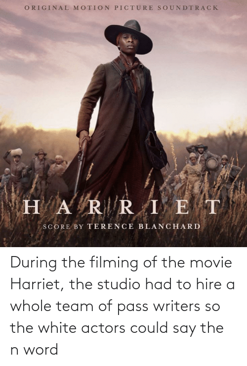 Movie, White, and Word: During the filming of the movie Harriet, the studio had to hire a whole team of pass writers so the white actors could say the n word