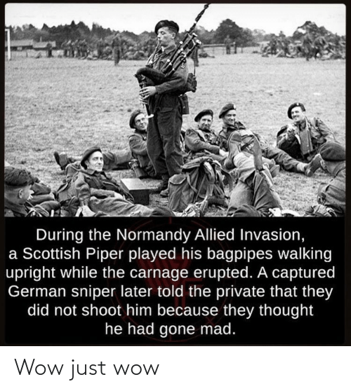 Wow, History, and Mad: During the Normandy Allied Invasion,  a Scottish Piper played his bagpipes walking  upright while the carnage erupted. A captured  German sniper later told the private that they  did not shoot him because they thought  he had gone mad. Wow just wow