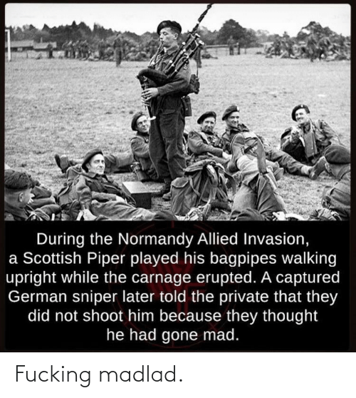 Mad, Scottish, and Thought: During the Normandy Allied Invasion,  a Scottish Piper played his bagpipes walking  upright while the carnage erupted. A captured  German sniper later told the private that they  did not shoot him because they thought  he had gone mad. Fucking madlad.