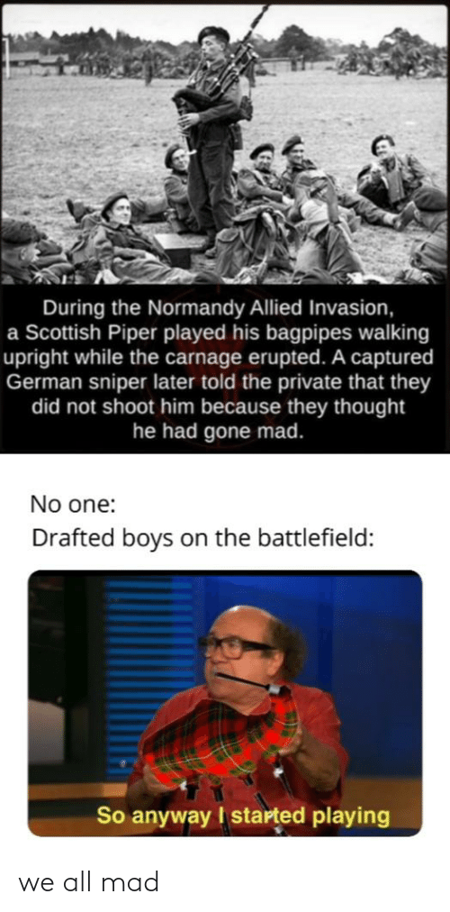 Reddit, Mad, and Scottish: During the Normandy Allied Invasion,  a Scottish Piper played his bagpipes walking  upright while the carnage erupted. A captured  German sniper later told the private that they  did not shoot him because they thought  he had gone mad.  No one:  Drafted boys on the battlefield:  So anyway I started playing we all mad