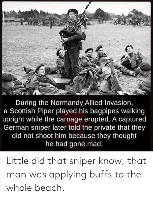 Beach, Mad, and Scottish: During the Normandy Allied Invasion,  a Scottish Piper played his bagpipes walking  upright while the carnage erupted. A captured  German sniper later told the private that they  did not shoot him because they thought  he had gone mad. Little did that sniper know, that man was applying buffs to the whole beach.