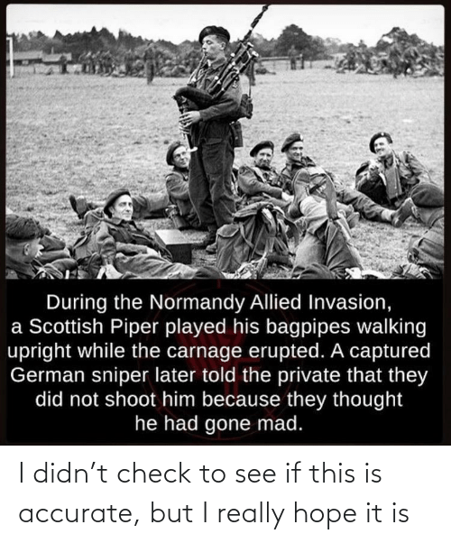 History, Mad, and Scottish: During the Normandy Allied Invasion,  a Scottish Piper played his bagpipes walking  upright while the carnage erupted. A captured  German sniper later told the private that they  did not shoot him because they thought  he had gone mad. I didn't check to see if this is accurate, but I really hope it is