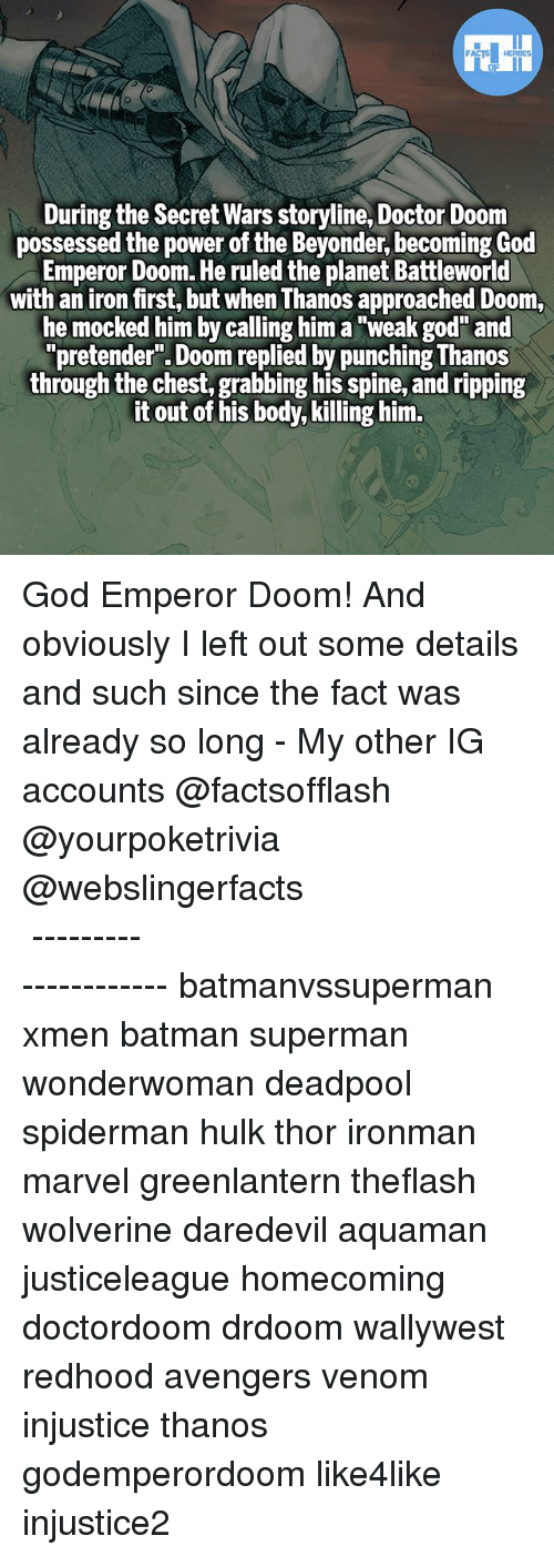 """Batman, Doctor, and God: During the Secret Wars storyline, Doctor Doom  possessed the power of the Beyonder, becoming God  Emperor Doom. He ruled the planet Battleworld  with an iron first, but when Thanos approached Doom,  he mocked him by calling him a """"weak god"""" and  """"pretender"""". Doom replied by punching Thanos  through the chest, grabbing his spine, and ripping  it out of his body, killing him. God Emperor Doom! And obviously I left out some details and such since the fact was already so long - My other IG accounts @factsofflash @yourpoketrivia @webslingerfacts ⠀⠀⠀⠀⠀⠀⠀⠀⠀⠀⠀⠀⠀⠀⠀⠀⠀⠀⠀⠀⠀⠀⠀⠀⠀⠀⠀⠀⠀⠀⠀⠀⠀⠀⠀⠀ ⠀⠀--------------------- batmanvssuperman xmen batman superman wonderwoman deadpool spiderman hulk thor ironman marvel greenlantern theflash wolverine daredevil aquaman justiceleague homecoming doctordoom drdoom wallywest redhood avengers venom injustice thanos godemperordoom like4like injustice2"""