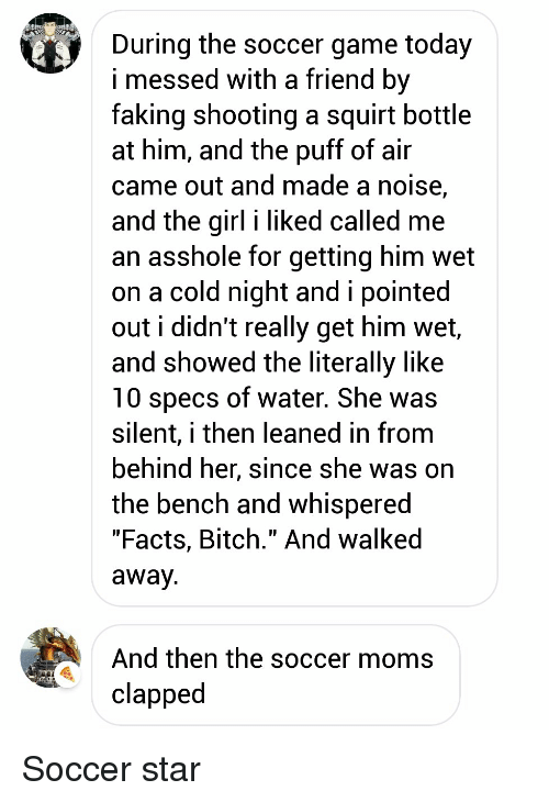 """Bitch, Facts, and Moms: During the soccer game today  i messed with a friend bv  faking shooting a squirt bottle  at him, and the puff of air  came out and made a noise,  and the girl i liked called me  an asshole for gettina him wet  on a cold night and i pointed  out i didn't really get him wet,  and showed the literally like  10 specs of water. She was  silent, i then leaned in from  behind ner, since she Was on  the bench and whispered  """"Facts, Bitch."""" And walked  away  And then the soccer moms  clapped Soccer star"""