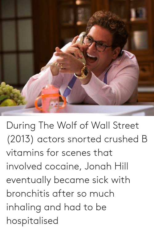 Jonah Hill, The Wolf of Wall Street, and Cocaine: During The Wolf of Wall Street (2013) actors snorted crushed B vitamins for scenes that involved cocaine, Jonah Hill eventually became sick with bronchitis after so much inhaling and had to be hospitalised