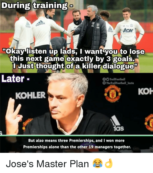 """Being Alone, Goals, and Memes: During training  das  idas  Okay listen up lads, I want you to lose  this next game exactly by 3 goals.  I Just thought ofa killer dialogue""""  Later  TrollFootball  S TheTrollFootball Insta  кон  KOHLER  as  But also means three Premierships, and I won more  Premierships alone than the other 19 managers together. Jose's Master Plan 😂👌"""