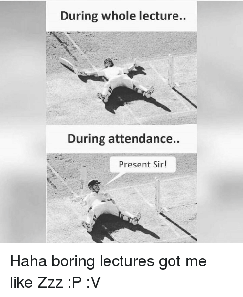 Memes, 🤖, and Zzz: During whole lecture.  During attendance.  Present Sir! Haha boring lectures got me like Zzz :P :V