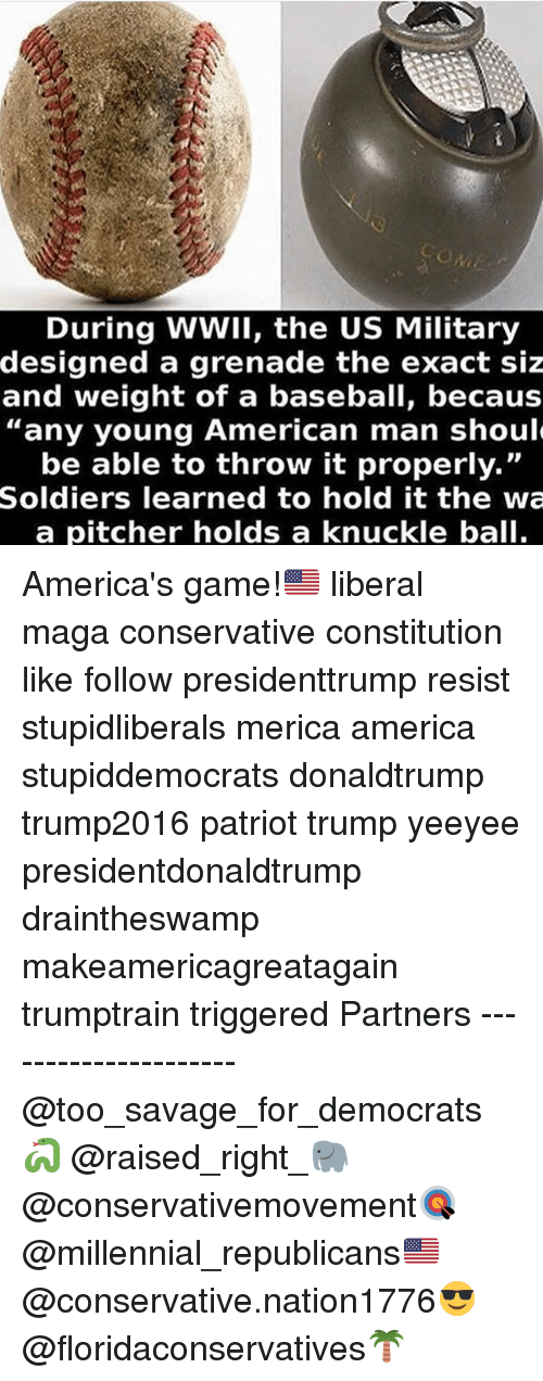 "America, Baseball, and Memes: During WWII, the US Military  designed a grenade the exact siz  and weight of a baseball, becaus  any young American man shoul  be able to throw it properly.""  Soldiers learned to hold it the wa  a pitcher holds a knuckle ball. America's game!🇺🇸 liberal maga conservative constitution like follow presidenttrump resist stupidliberals merica america stupiddemocrats donaldtrump trump2016 patriot trump yeeyee presidentdonaldtrump draintheswamp makeamericagreatagain trumptrain triggered Partners --------------------- @too_savage_for_democrats🐍 @raised_right_🐘 @conservativemovement🎯 @millennial_republicans🇺🇸 @conservative.nation1776😎 @floridaconservatives🌴"