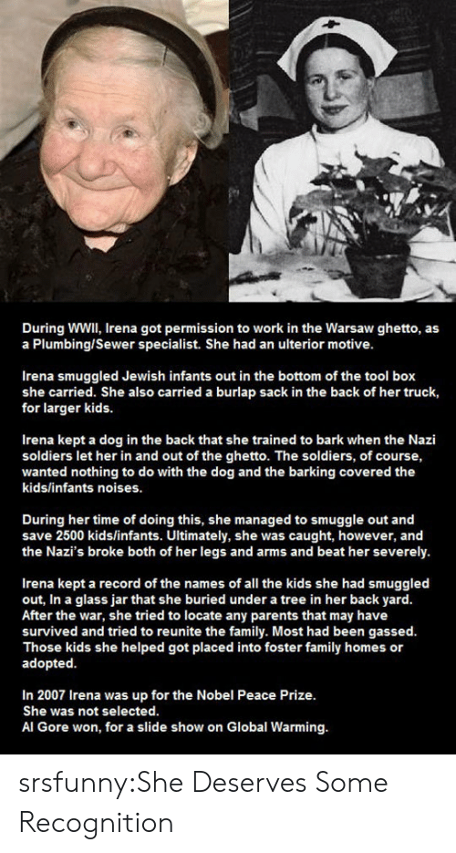 Al Gore, Family, and Ghetto: During WWIl, Irena got permission to work in the Warsaw ghetto, as  a Plumbing/Sewer specialist. She had an ulterior motive  Irena smuggled Jewish infants out in the bottom of the tool box  she carried. She also carried a burlap sack in the back of her truck,  for larger kids.  Irena kept a dog in the back that she trained to bark when the Nazi  soldiers let her in and out of the ghetto. The soldiers, of course,  wanted nothing to do with the dog and the barking covered the  kids/infants noises.  During her time of doing this, she managed to smuggle out and  save 2500 kids/infants. Ultimately, she was caught, however, and  the Nazi's broke both of her legs and arms and beat her severely.  Irena kept a record of the names of all the kids she had smuggled  out, In a glass jar that she buried under a tree in her back yard  After the war, she tried to locate any parents that may have  survived and tried to reunite the family. Most had been gassed.  Those kids she helped got placed into foster family homes or  adopted  In 2007 Irena was up for the Nobel Peace Prize.  She was not selected.  Al Gore won, for a slide show on Global Warming. srsfunny:She Deserves Some Recognition