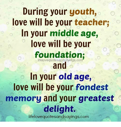 During Your Youth Love Will Be Your Teacher In Your Middle Age Love