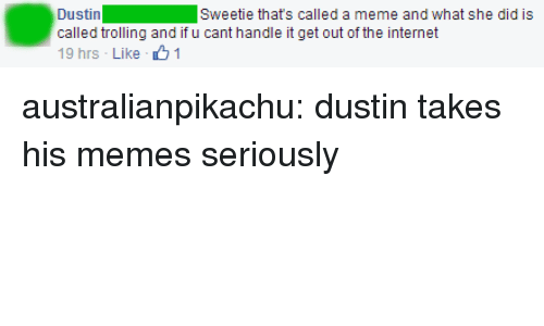 Internet, Meme, and Memes: Dustin  called trolling and if u cant handle it get out of the internet  19 hrs - Like 1  Sweetie thats called a meme and what she did is australianpikachu: dustin takes his memes seriously