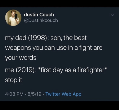 Dad, Twitter, and Best: dustin Couch  @Dustinkcouch  my dad (1998): son, the best  weapons you can use in a fight are  your words  me (2019): *first day as a firefighter  stop it  4:08 PM 8/5/19 Twitter Web App
