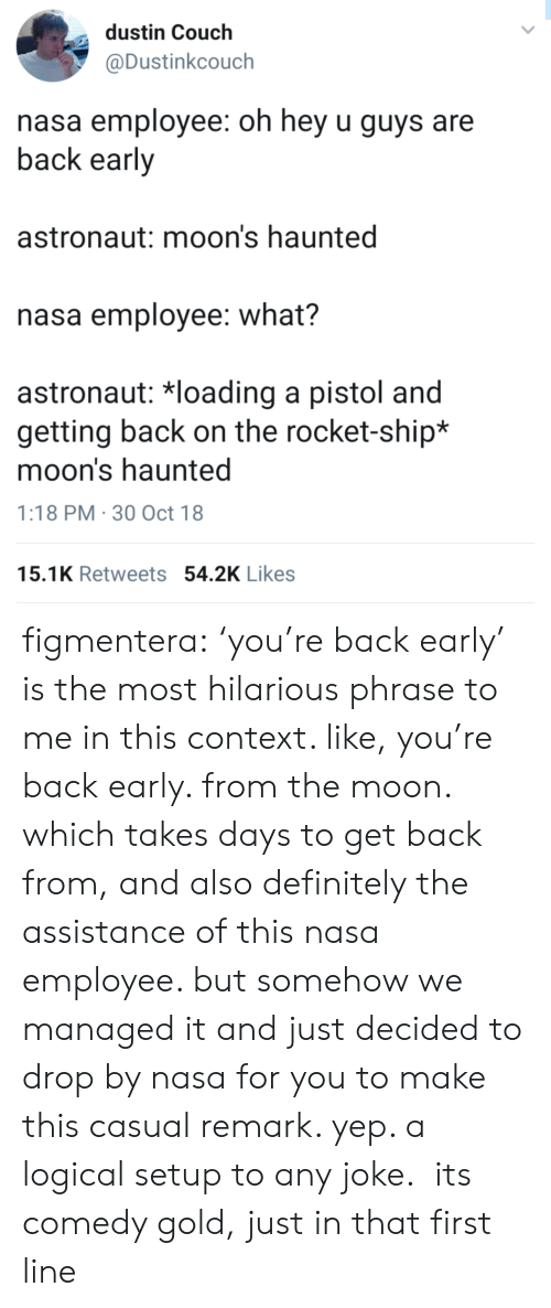 Definitely, Nasa, and Target: dustin Couch  @Dustinkcouch  nasa employee: oh hey u guys are  back early  astronaut: moon's haunted  nasa employee: what?  astronaut: 치oading a pistol and  getting back on the rocket-ship*  moon's haunted  1:18 PM 30 Oct 18  15.1K Retweets 54.2K Likes figmentera: 'you're back early' is the most hilarious phrase to me in this context. like, you're back early. from the moon. which takes days to get back from, and also definitely the assistance of this nasa employee. but somehow we managed it and just decided to drop by nasa for you to make this casual remark. yep. a logical setup to any joke. its comedy gold, just in that first line