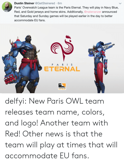 News, Tumblr, and Blog: Dustin Steiner@GetSteinered-6m  Paris' Overwatch League team is the Paris Eternal. They will play in Navy Blue,  Red, and Gold jerseys and home skins. Additionally, @natenanzer announced  that Saturday and Sunday games will be played earlier in the day to better  accommodate EU fans.   e>  P ARIS  ETERNAL  2  LEAGUE delfyi:  New Paris OWL team releases team name, colors, and logo! Another team with Red!Other news is that the team will play at times that will accommodate EU fans.