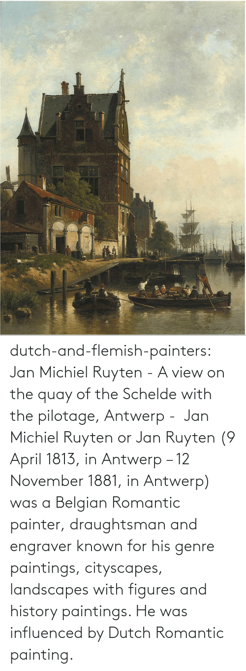 Paintings, Tumblr, and Blog: dutch-and-flemish-painters: Jan Michiel Ruyten - A view on the quay of the Schelde with the pilotage, Antwerp - Jan Michiel Ruyten or Jan Ruyten (9 April 1813, in Antwerp – 12 November 1881, in Antwerp) was a Belgian Romantic painter, draughtsman and engraver known for his genre paintings, cityscapes, landscapes with figures and history paintings. He was influenced by Dutch Romantic painting.