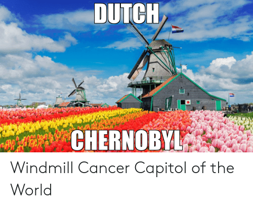 DUTCH CHERNOBYL Windmill Cancer Capitol of the World ...