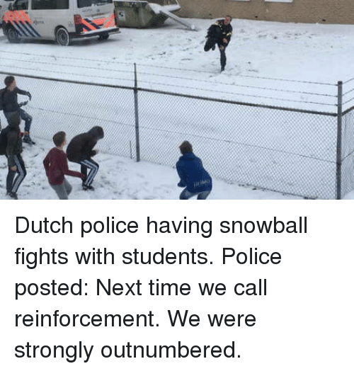 Police, Time, and Dutch Language: Dutch police having snowball fights with students. Police posted: Next time we call reinforcement. We were strongly outnumbered.