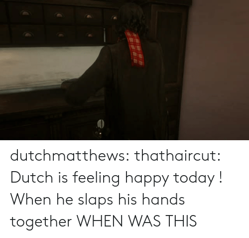 Tumblr, Blog, and Happy: dutchmatthews:  thathaircut:  Dutch is feeling happy today !  When he slaps his hands together  WHEN WAS THIS