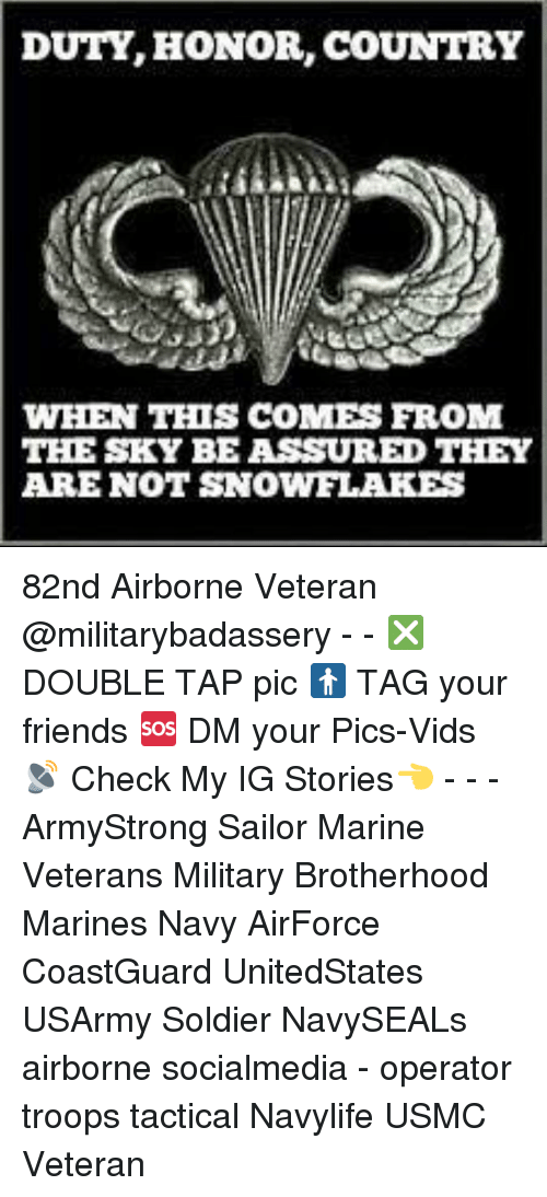 Friends, Memes, and Marines: DUTY, HONOR, COUNTRY  WHEN THIS COMES FROM  THE SKY BE ASSURED THEY  ARE NOT SNOWFLAKES 82nd Airborne Veteran @militarybadassery - - ❎ DOUBLE TAP pic 🚹 TAG your friends 🆘 DM your Pics-Vids 📡 Check My IG Stories👈 - - - ArmyStrong Sailor Marine Veterans Military Brotherhood Marines Navy AirForce CoastGuard UnitedStates USArmy Soldier NavySEALs airborne socialmedia - operator troops tactical Navylife USMC Veteran
