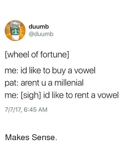 Funny, Rent, and Sigh: duumb  @duumb  [wheel of fortunel]  me: id like to buy a vowel  pat: arent u a millenial  me: [sigh] id like to rent a vowel  7 17' 6:45 AM Makes Sense.