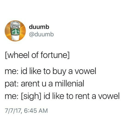 Rent, Sigh, and Like: duumb  @duumb  [wheel of fortunel]  me: id like to buy a vowel  pat: arent u a millenial  me: [sigh] id like to rent a vowel  7/7/17, 6:45 AM