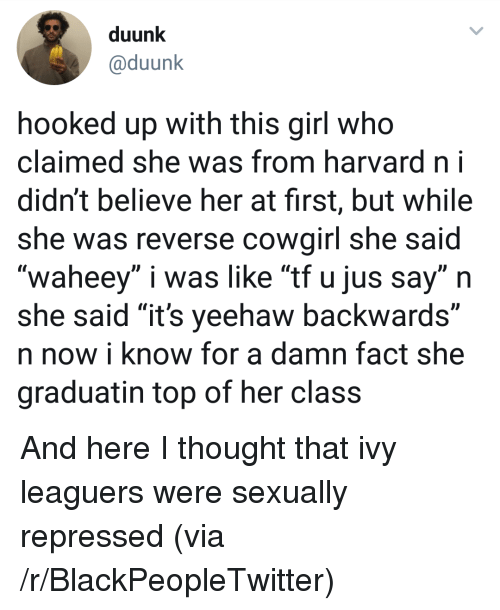 """Blackpeopletwitter, Girl, and Harvard: duunk  @duunk  hooked up with this girl who  claimed she was from harvard ni  didn't believe her at first, but while  she was reverse cowairl she said  """"waheey"""" i was like """"tf u jus say"""" n  she said """"it's yeehaw backwards""""  n now i know for a damn fact she  graduatin top of her class <p>And here I thought that ivy leaguers were sexually repressed (via /r/BlackPeopleTwitter)</p>"""