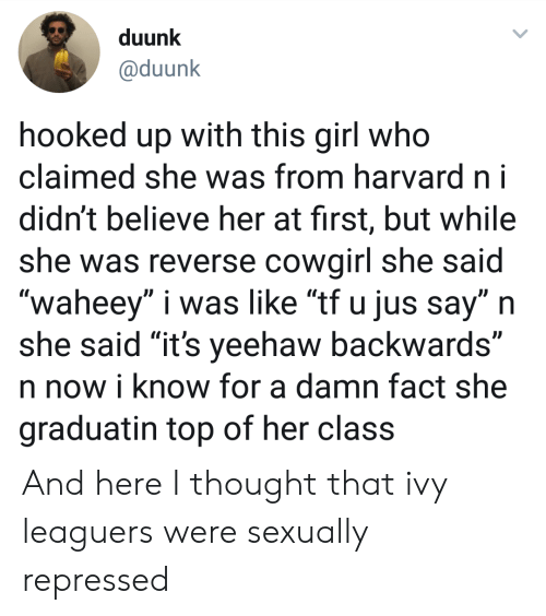 """Girl, Harvard, and Thought: duunk  @duunk  hooked up with this girl who  claimed she was from harvard ni  didn't believe her at first, but while  she was reverse cowairl she said  """"waheey"""" i was like """"tf u jus say"""" n  she said """"it's yeehaw backwards""""  n now i know for a damn fact she  graduatin top of her class And here I thought that ivy leaguers were sexually repressed"""