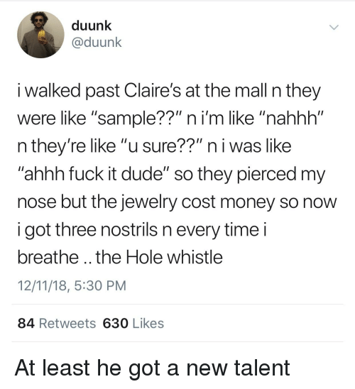 """Blackpeopletwitter, Dude, and Funny: duunk  @duunk  i walked past Claire's at the mall n they  were like """"sample??"""" ni'm like """"nahhh""""  n they're like """"u sure??"""" n i was like  ahhh fuck it dude"""" so they pierced my  nose but the jewelry cost money so novw  i got three nostrils n every time i  breathe .. the Hole whistle  12/11/18, 5:30 PM  84 Retweets 630 Likes"""