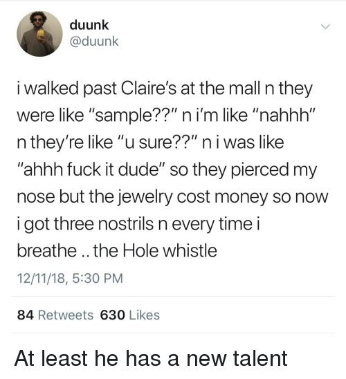 "Dude, Money, and Fuck: duunk  @duunk  i walked past Claire's at the mall n they  were like ""sample??"" ni'm like ""nahhh""  n they're like ""u sure??"" n i was like  ahhh fuck it dude"" so they pierced my  nose but the jewelry cost money so novw  i got three nostrils n every time i  breathe .. the Hole whistle  12/11/18, 5:30 PM  84 Retweets 630 Likes"
