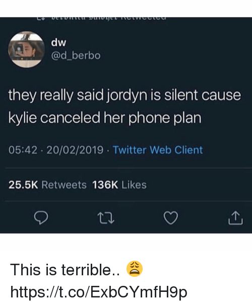 Phone, Twitter, and Her: dw  @d_berbo  they really said jordyn is silent cause  kylie canceled her phone plan  05:42 20/02/2019 Twitter Web Client  25.5K Retweets 136K Likes This is terrible.. 😩 https://t.co/ExbCYmfH9p