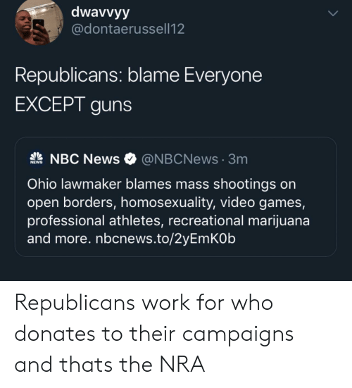 Guns, News, and Video Games: dwavvyy  @dontaerussell12  Republicans: blame Everyone  EXCEPT guns  NBC News  @NBCNews3m  NEWS  Ohio lawmaker blames mass shootings on  open borders, homosexuality, video games,  professional athletes, recreational marijuana  and more. nbcnews.to/2yEmKOb Republicans work for who donates to their campaigns and thats the NRA