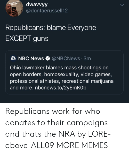 Dank, Guns, and Memes: dwavvyy  @dontaerussell12  Republicans: blame Everyone  EXCEPT guns  NBC News  @NBCNews3m  NEWS  Ohio lawmaker blames mass shootings on  open borders, homosexuality, video games,  professional athletes, recreational marijuana  and more. nbcnews.to/2yEmKOb  UP Republicans work for who donates to their campaigns and thats the NRA by LORE-above-ALL09 MORE MEMES