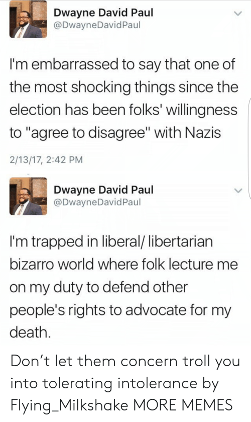 "Dank, Memes, and Target: Dwayne David Paul  @DwayneDavid Paul  I'm embarrassed to say that one of  the most shocking things since the  election has been folks' willingness  to ""agree to disagree"" with Nazis  2/13/17, 2:42 PM  Dwayne David Paul  @DwayneDavid Paul  I'm trapped in liberal/ libertarian  bizarro world where folk lecture me  on my duty to defend other  people's rights to advocate for my  death. Don't let them concern troll you into tolerating intolerance by Flying_Milkshake MORE MEMES"