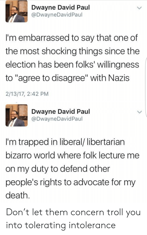 "Troll, Death, and World: Dwayne David Paul  @DwayneDavidPaul  I'm embarrassed to say that one of  the most shocking things since the  election has been folks' willingness  to ""agree to disagree"" with Nazis  2/13/17, 2:42 PM  Dwayne David Paul  @DwayneDavid Paul  I'm trapped in liberal/ libertarian  bizarro world where folk lecture me  on my duty to defend other  people's rights to advocate for my  death Don't let them concern troll you into tolerating intolerance"