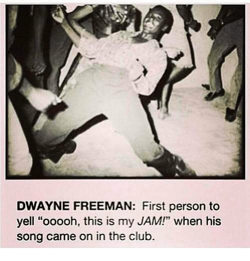 "Club, Memes, and 🤖: DWAYNE FREEMAN: First person to  yell ""ooooh, this is my JAM!"" when his  song came on in the club."