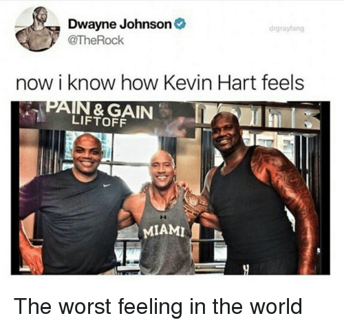 Dwayne Johnson, Kevin Hart, and The Worst: Dwayne Johnson  @TheRock  drgrayfang  now i know how Kevin Hart feels  PAIN & GAIN  LIFTOFF  MIAMI The worst feeling in the world