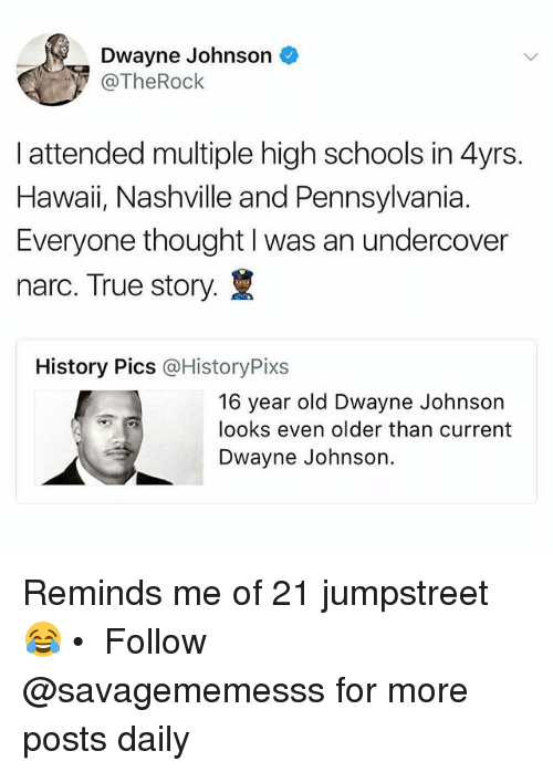 Dwayne Johnson, Memes, and True: Dwayne Johnson  @TheRock  I attended multiple high schools in 4yrs  Hawaii, Nashville and Pennsylvania.  Everyone thought I was an undercover  narc. True story.  History Pics @HistoryPixs  16 year old Dwayne Johnson  looks even older than current  Dwayne Johnson. Reminds me of 21 jumpstreet 😂 • ➫➫ Follow @savagememesss for more posts daily