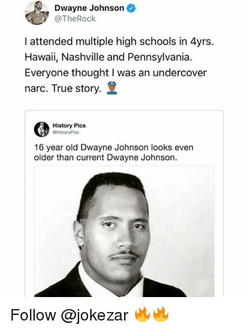 Dwayne Johnson, Memes, and True: Dwayne Johnson  @TheRock  I attended multiple high schools in 4yrs.  Hawaii, Nashville and Pennsylvania  Everyone thought I was an undercover  narc. True story.  History Pics  HistoryPix  16 year old Dwayne Johnson looks even  older than current Dwayne Johnson. Follow @jokezar 🔥🔥