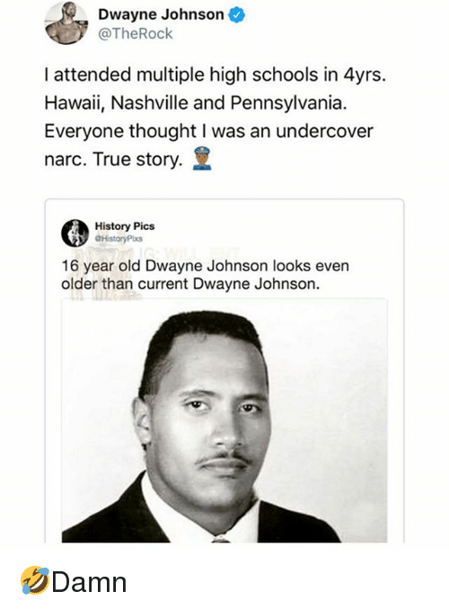 Dwayne Johnson, Memes, and True: Dwayne Johnson  @TheRock  I attended multiple high schools in 4yrs.  Hawaii, Nashville and Pennsylvania.  Everyone thought I was an undercover  narc. True story.  History Pics  16 year old Dwayne Johnson looks even  older than current Dwayne Johnson 🤣Damn