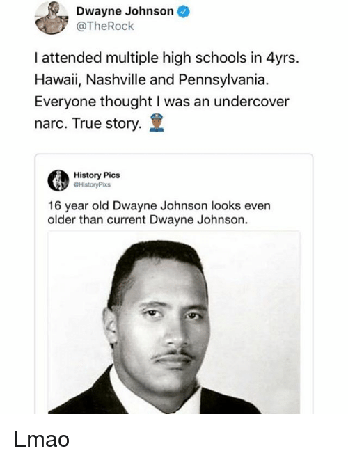 Dwayne Johnson, Lmao, and Memes: Dwayne Johnson  @TheRock  I attended multiple high schools in 4yrs.  Hawaii, Nashville and Pennsylvania.  Everyone thought I was an undercover  narc. True story.  History Pics  @HistoryPixs  16 year old Dwayne Johnson looks even  older than current Dwayne Johnson. Lmao