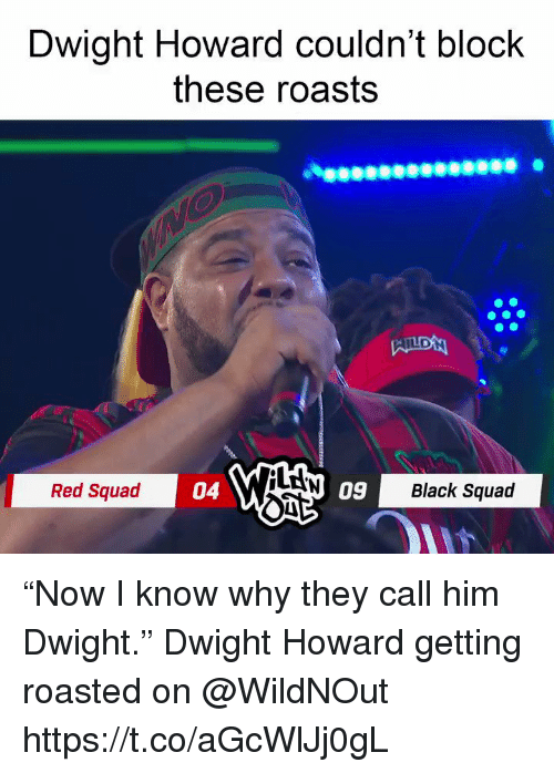 """Dwight Howard, Memes, and Squad: Dwight Howard couldn't block  these roasts  LAN  Red Squad  04  09  Black Squad """"Now I know why they call him Dwight.""""   Dwight Howard getting roasted on @WildNOut  https://t.co/aGcWlJj0gL"""