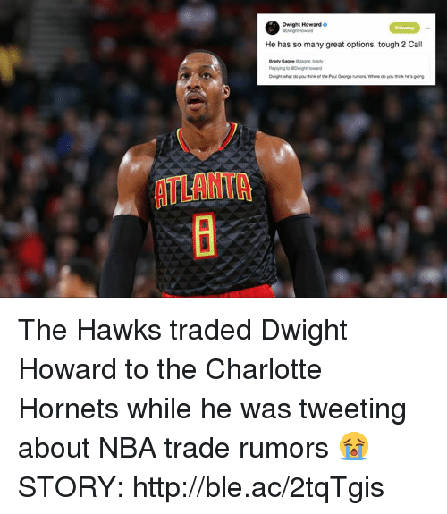 Dwight Howard, Nba, and Charlotte: Dwight Howard  He has so many great options, tough 2 Call  Brady Gagne  Dwight what do you think of the Pau George rumors. Where do you think he's going  ATLANTA The Hawks traded Dwight Howard to the Charlotte Hornets while he was tweeting about NBA trade rumors 😭  STORY: http://ble.ac/2tqTgis