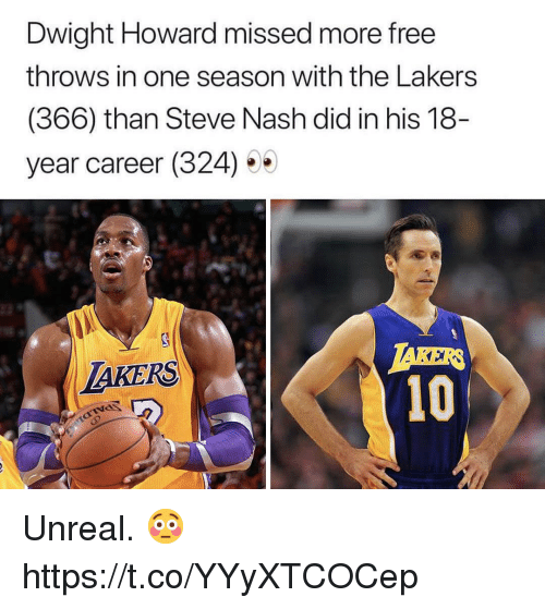 Dwight Howard, Los Angeles Lakers, and Memes: Dwight Howard missed more free  throws in one season with the Lakers  (366) than Steve Nash did in his 18  year career (324) 5  TAKER  10  LAKERS Unreal. 😳 https://t.co/YYyXTCOCep