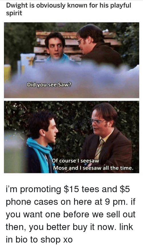 Memes, Phone, and Saw: Dwight is obviously known for his playful  spirit  Did you see Saw?  Of course I seesaw  Mose and I seesaw all the time. i'm promoting $15 tees and $5 phone cases on here at 9 pm. if you want one before we sell out then, you better buy it now. link in bio to shop xo