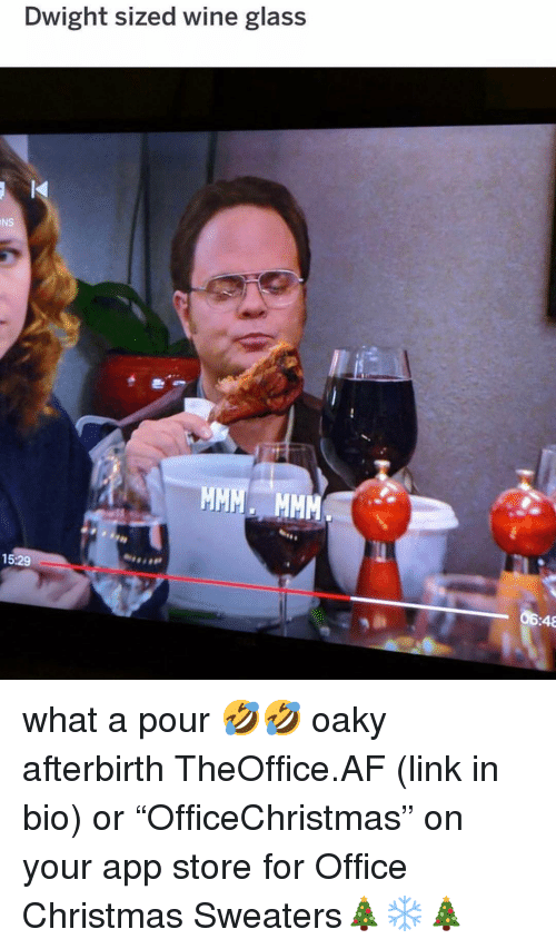 "Af, Christmas, and Memes: Dwight sized wine glass  NS  15:29  06:48 what a pour 🤣🤣 oaky afterbirth TheOffice.AF (link in bio) or ""OfficeChristmas"" on your app store for Office Christmas Sweaters🎄❄️🎄"