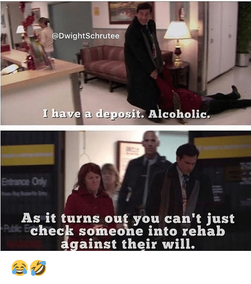 Memes, Alcoholic, and 🤖: @DwightSchrutee  I have a deposit. Alcoholic.  Entrance Ony  As it turns out you can't just  check someone into rehab  gainst their will. 😂🤣