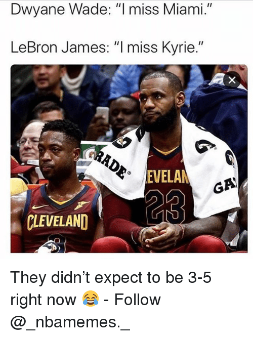 """Dwyane Wade, LeBron James, and Memes: Dwyane Wade: """"l miss Miami.""""  LeBron James: """"I miss Kyrie.""""  EVELA  GA  CLEVELAND They didn't expect to be 3-5 right now 😂 - Follow @_nbamemes._"""