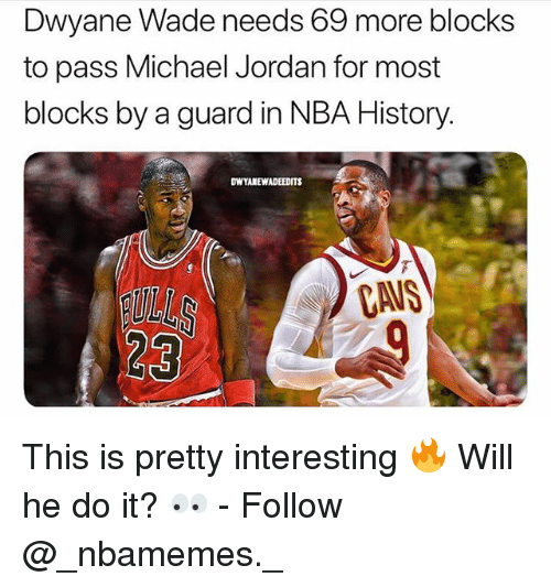 Cavs, Dwyane Wade, and Memes: Dwyane Wade needs 69 more blocks  to pass Michael Jordan for most  blocks by a guard in NBA History.  DWYANEWADEEDITS  CAVS  23 This is pretty interesting 🔥 Will he do it? 👀 - Follow @_nbamemes._